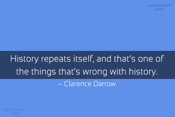 History Quote: History repeats itself, and that's one of...