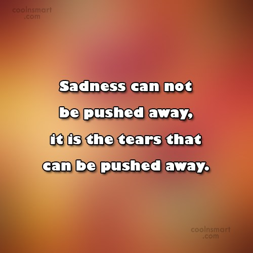 Quote: Sadness can not be pushed away, it...