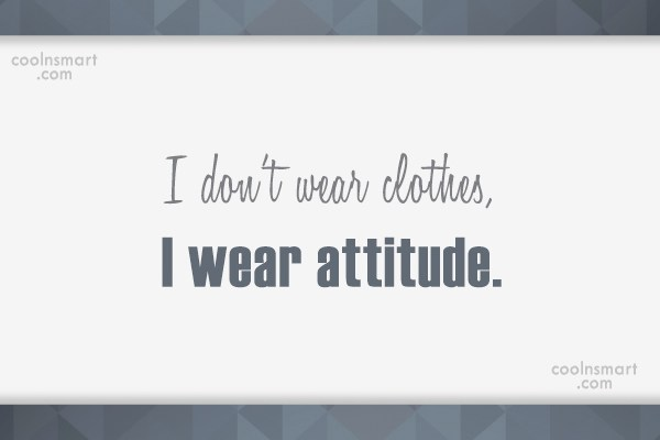 Quote: I don't wear clothes, I wear attitude. - CoolNsmart.com