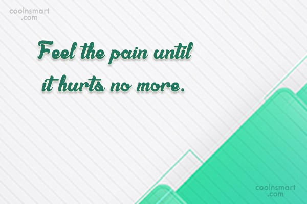 Quote: Feel the pain until it hurts no...