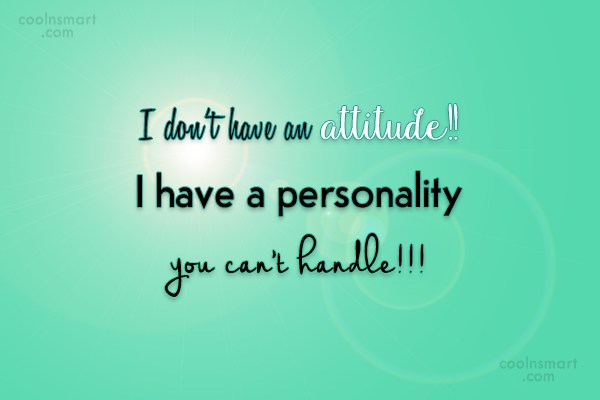 Attitude Quote: I don't have an attitude!! I have...