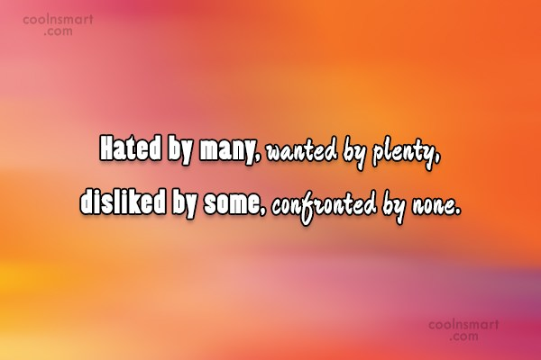 Quote: Hated by many, wanted by plenty, disliked...