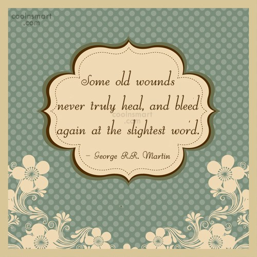 Quote: Some old wounds never truly heal, and...
