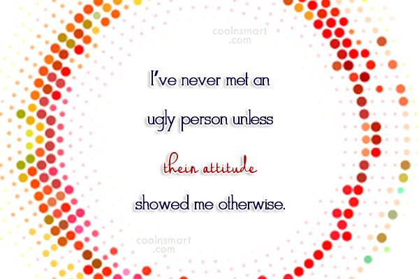 Attitude Quote: I've never met an ugly person unless...