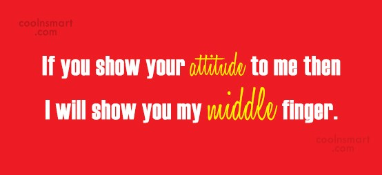 Attitude Quote: If you show your attitude to me...