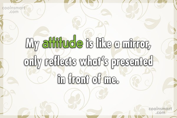 Attitude Quote: My attitude is like a mirror, only...