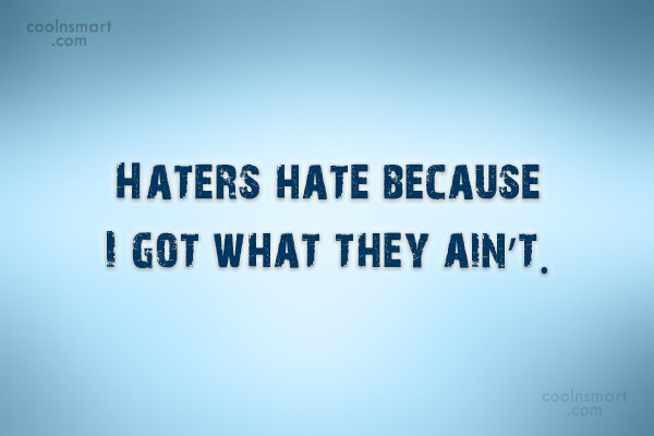 Quote: Haters hate because I got what they...