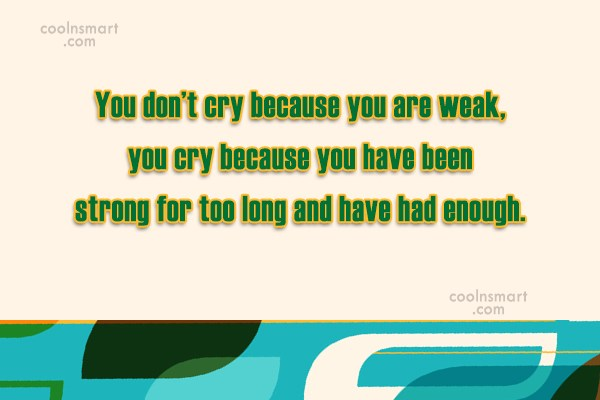 Quote: You don't cry because you are weak,...