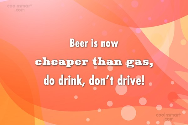 Alcohol Quote: Beer is now cheaper than gas, do...