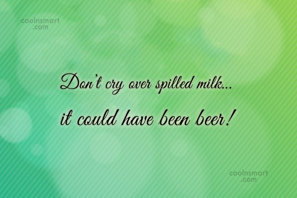 Alcohol Quote: Don't cry over spilled milk…it could have...