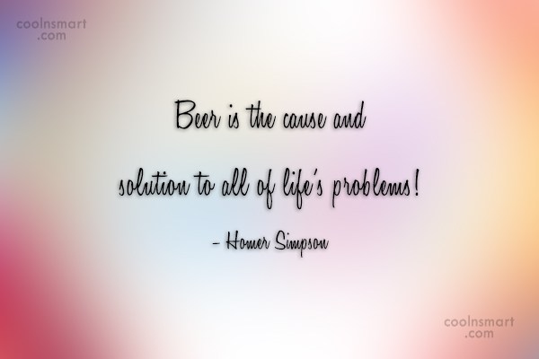 Quote: Beer is the cause and solution to...