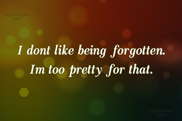 Quote: I dont like being forgotten. Im too...
