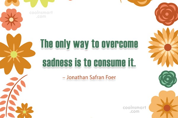 Quote: The only way to overcome sadness is...