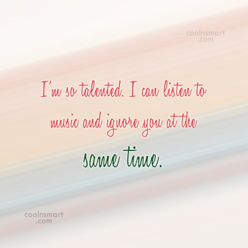 Quote: I'm so talented. I can listen to...
