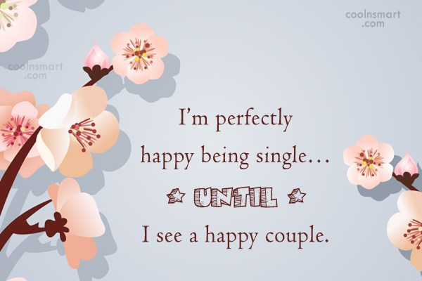 Quote: I'm perfectly happy being single…Until I see...