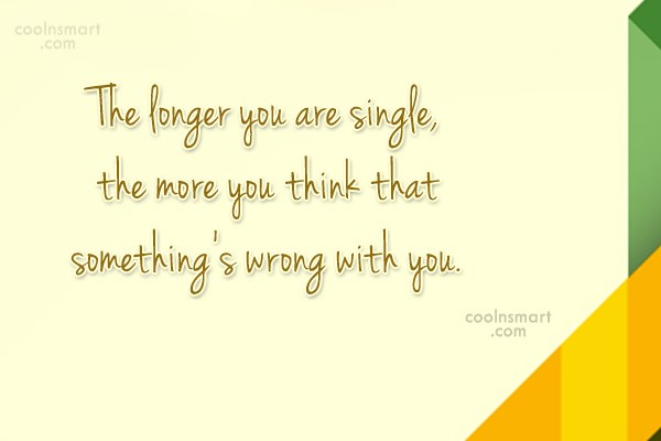 Quote: The longer you are single, the more...