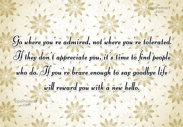 Being Unappreciated Quote: Go where you're admired, not where you're...
