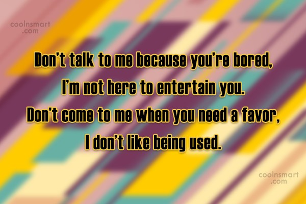 Quote: Don't talk to me because you're bored,...