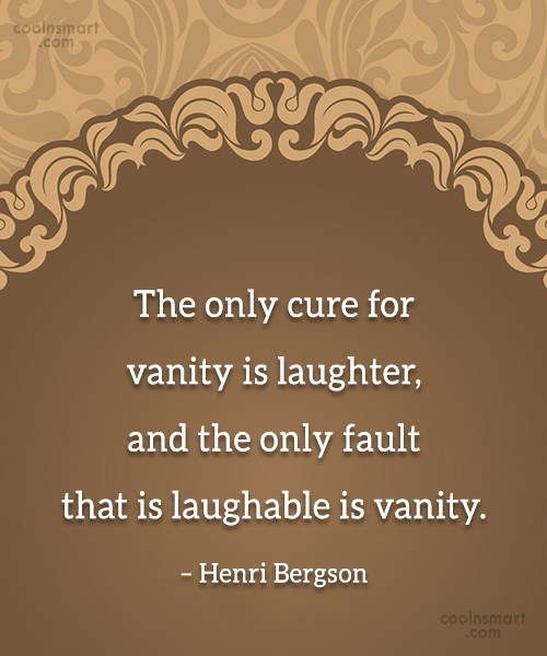 Quote: The only cure for vanity is laughter,...