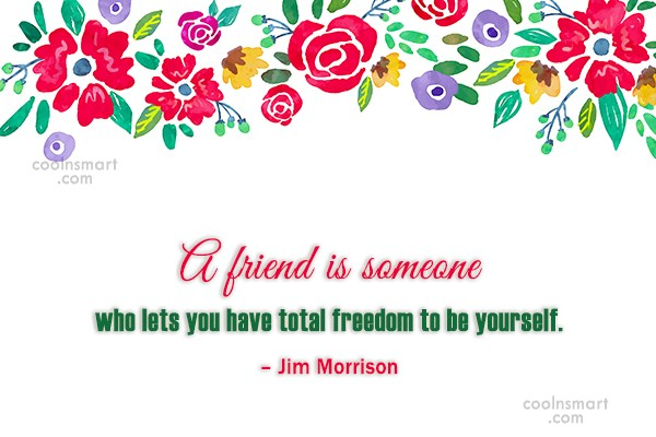 Quote: A friend is someone who lets you...