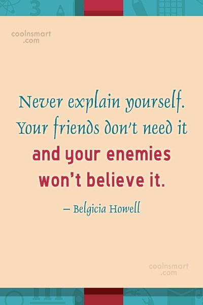 Quote: Never explain yourself. Your friends don't need...