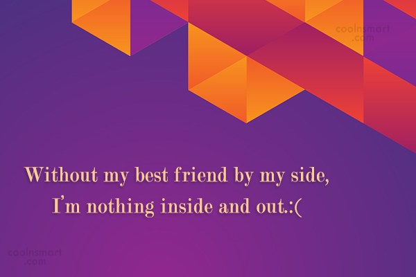 Quote: Without my best friend by my side,...