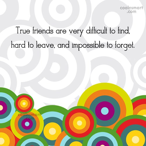 Quote: True friends are very difficult to find,...