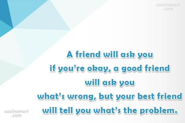 Quote: A friend will ask you if you're...