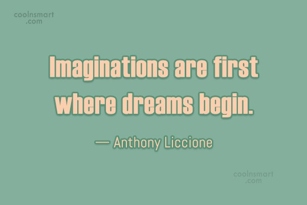 Imagination Quote: Imaginations are first where dreams begin. —...
