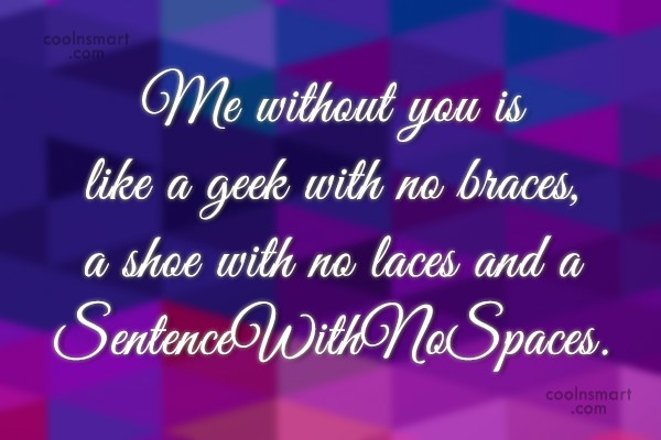 Quote: Me without you is like a geek...