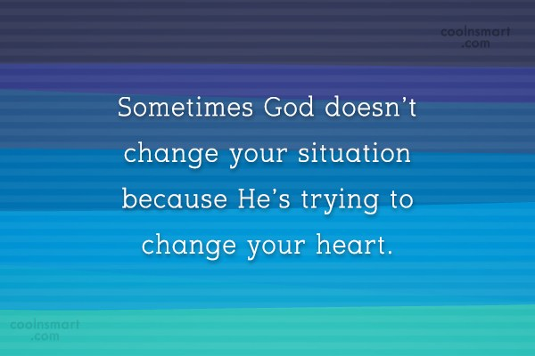 Quote: Sometimes God doesn't change your situation because...
