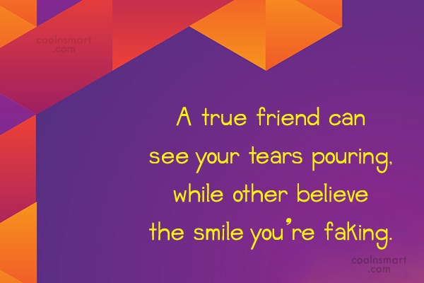 Quote: A true friend can see your tears...