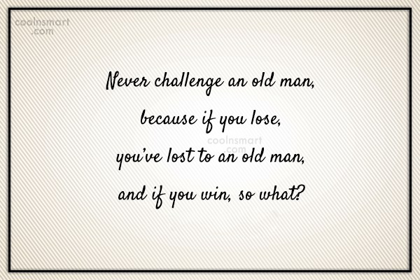 Images Quote: Never challenge an old man, because if...