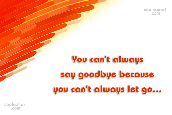 Quote: You can't always say goodbye because you... - CoolNsmart.com