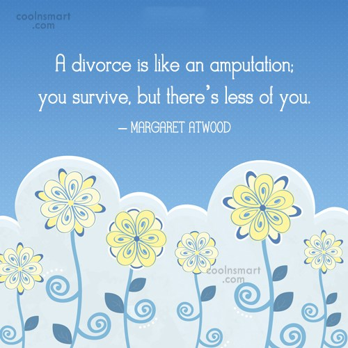 Quote: A divorce is like an amputation; you...