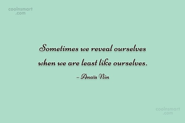 Quote: Sometimes we reveal ourselves when we are...