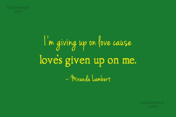 Giving Up Quote: I'm giving up on love cause love's...