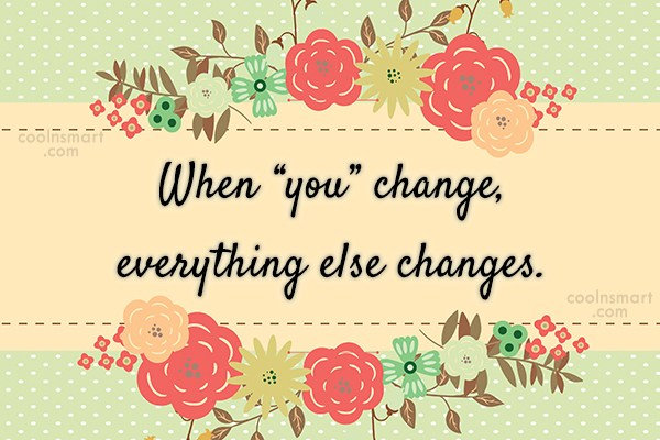 "Wise Quote: When ""you"" change, everything else changes."