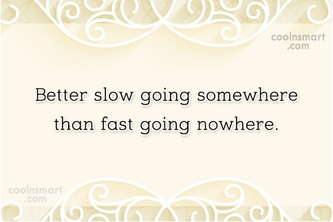Wise Quote: Better slow going somewhere than fast going...