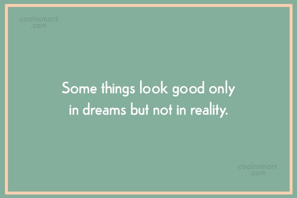 Quote: Some things look good only in dreams...