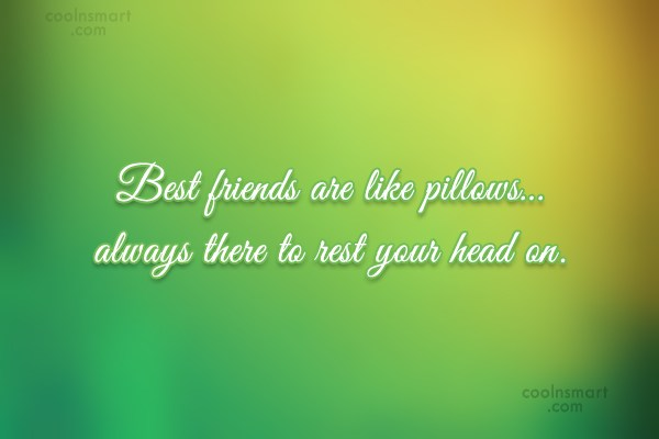 Quote: Best friends are like pillows…always there to...
