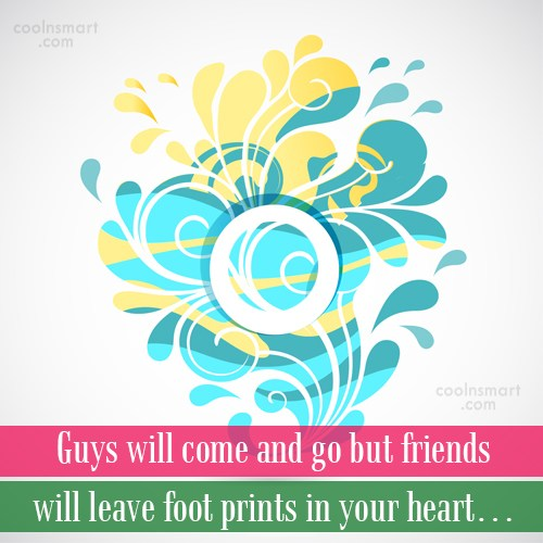 Quote: Guys will come and go but friends...