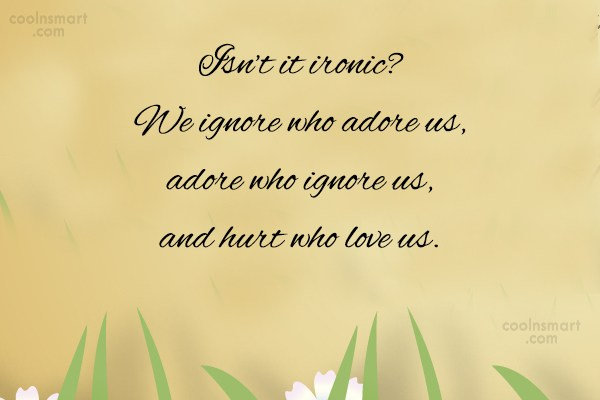 Wise Quote: Isn't it ironic? We ignore who adore...