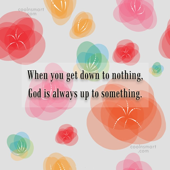 Quote: When you get down to nothing, God...