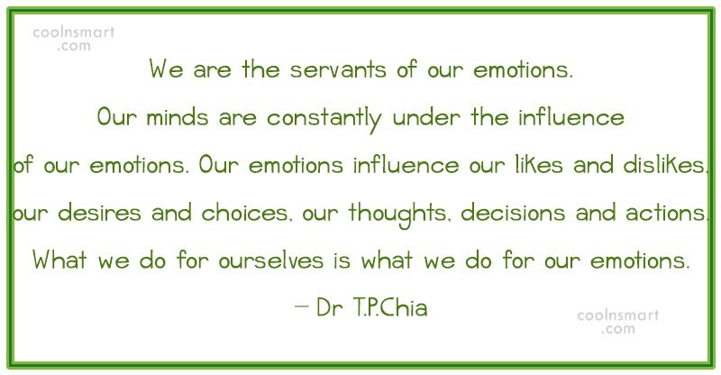 Quote: We are the servants of our emotions....