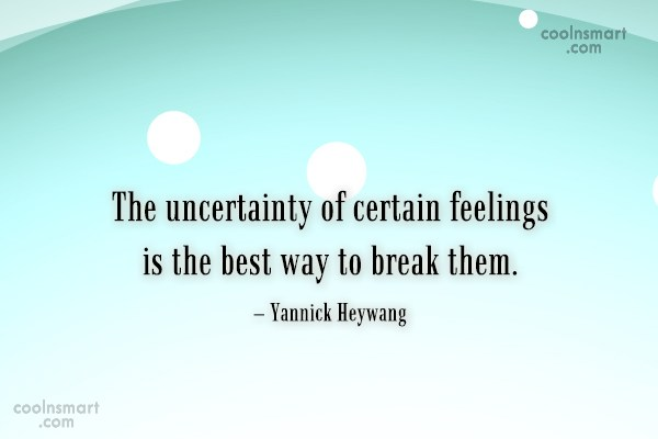 Quote: The uncertainty of certain feelings is the...