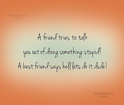 Quote: A friend tries to talk you out...