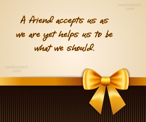 Quote: A friend accepts us as we are...