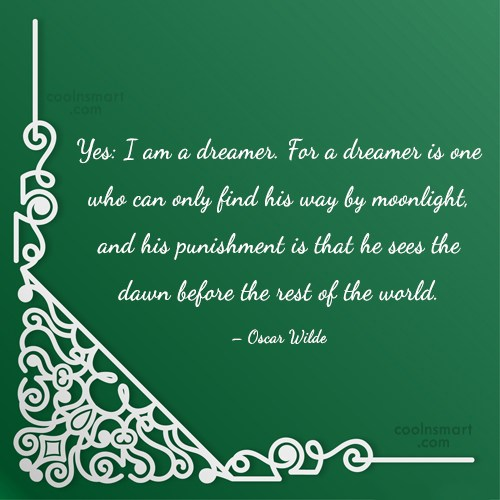 Quote: Yes: I am a dreamer. For a...