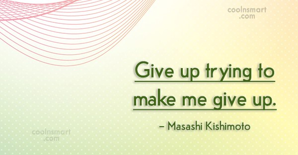 Giving Up Quote: Give up trying to make me give...
